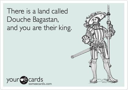There Is A Land Called Douche Bagastan, And You Are Their King